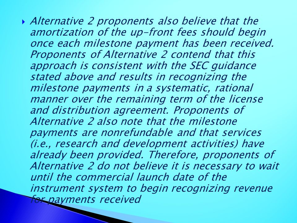Alternative 2 proponents also believe that the amortization of the up-front fees should begin once each milestone payment has been received.