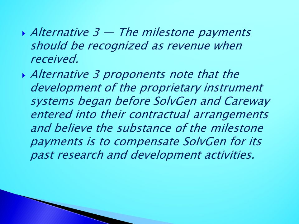 Alternative 3 — The milestone payments should be recognized as revenue when received.