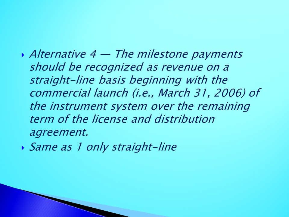 Alternative 4 — The milestone payments should be recognized as revenue on a straight-line basis beginning with the commercial launch (i.e., March 31, 2006) of the instrument system over the remaining term of the license and distribution agreement.