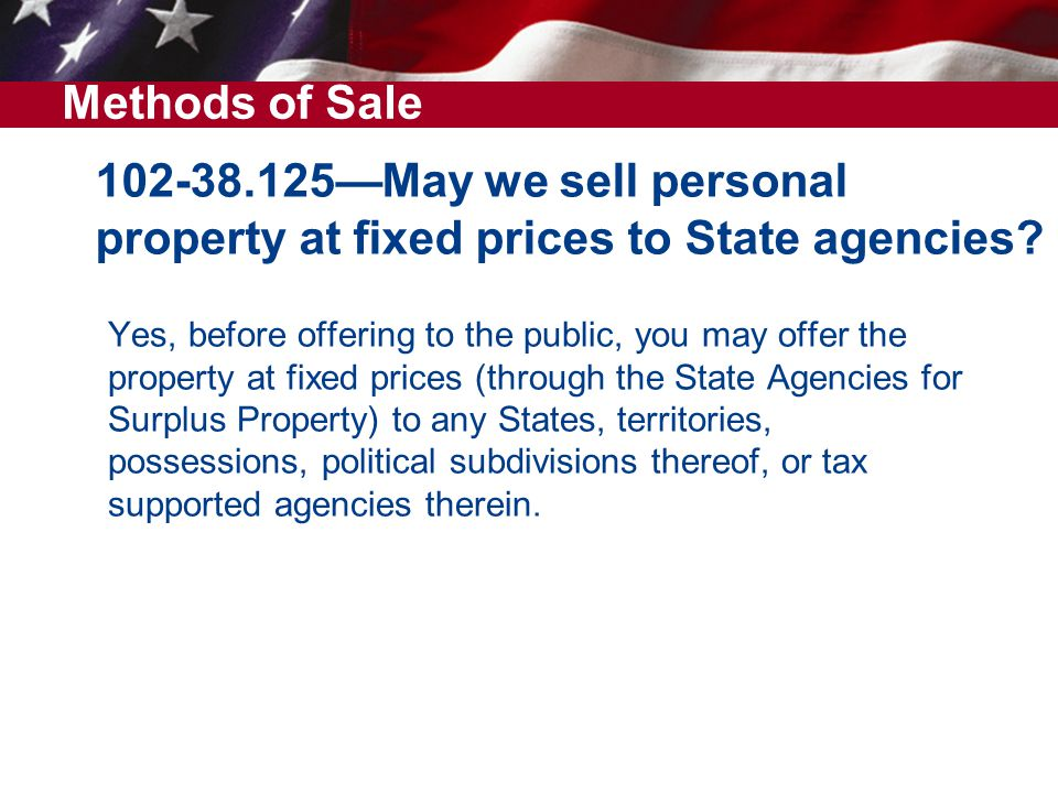 Methods of Sale 102-38.125—May we sell personal property at fixed prices to State agencies Yes, before offering to the public, you may offer the.