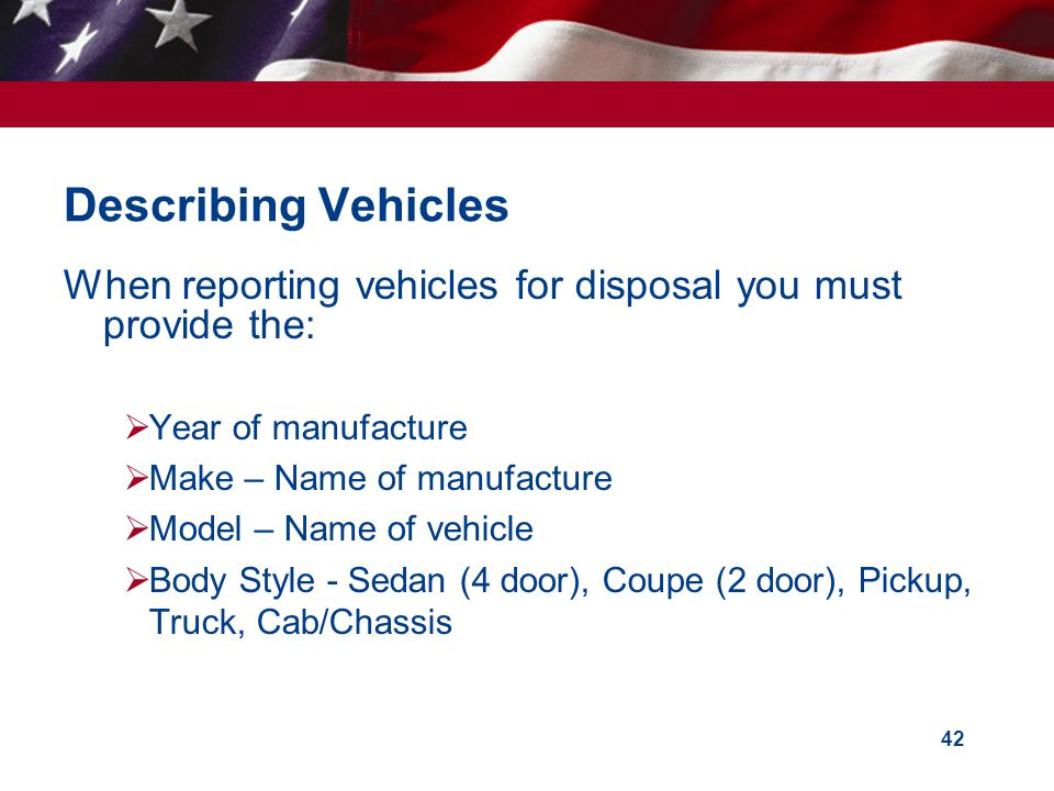 Describing Vehicles When reporting vehicles for disposal you must provide the: Year of manufacture.