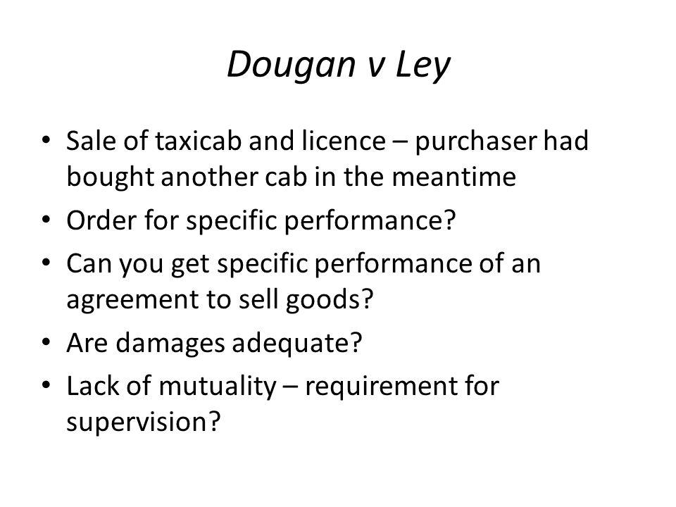 Dougan v Ley Sale of taxicab and licence – purchaser had bought another cab in the meantime. Order for specific performance