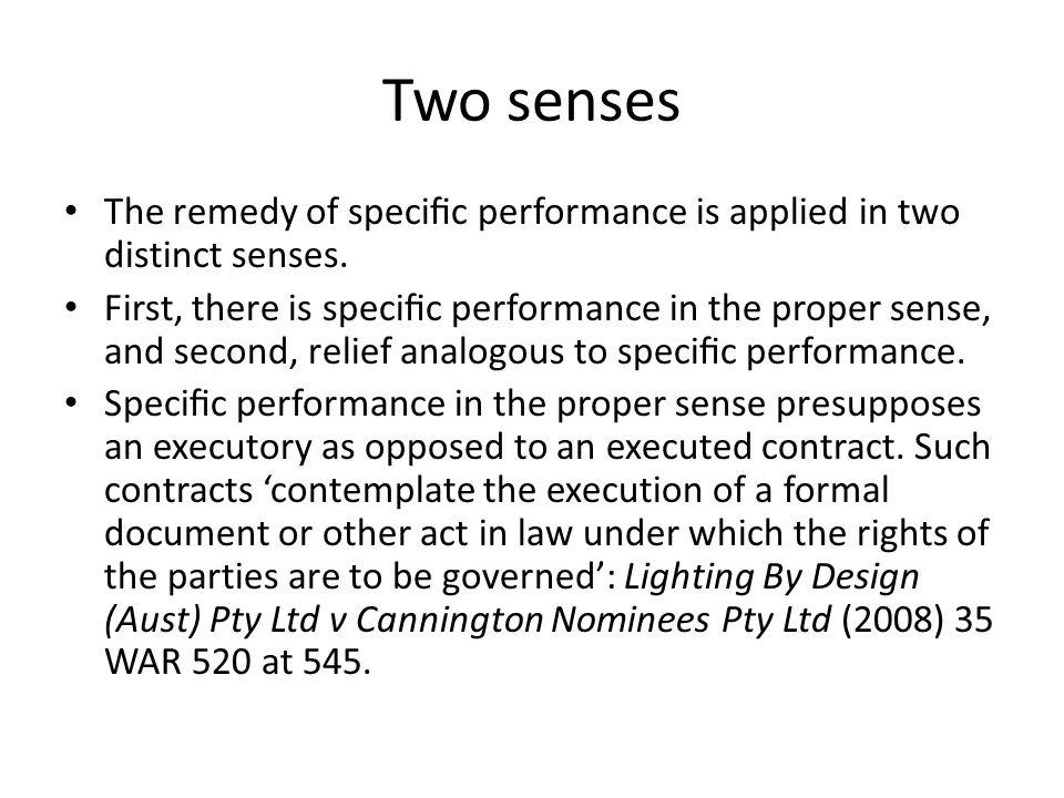 Two senses The remedy of specific performance is applied in two distinct senses.