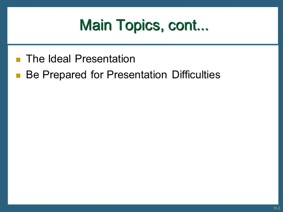Main Topics, cont... The Ideal Presentation