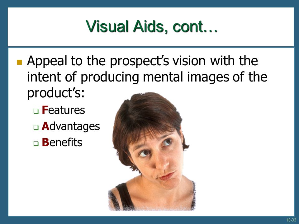 Visual Aids, cont… Appeal to the prospect's vision with the intent of producing mental images of the product's:
