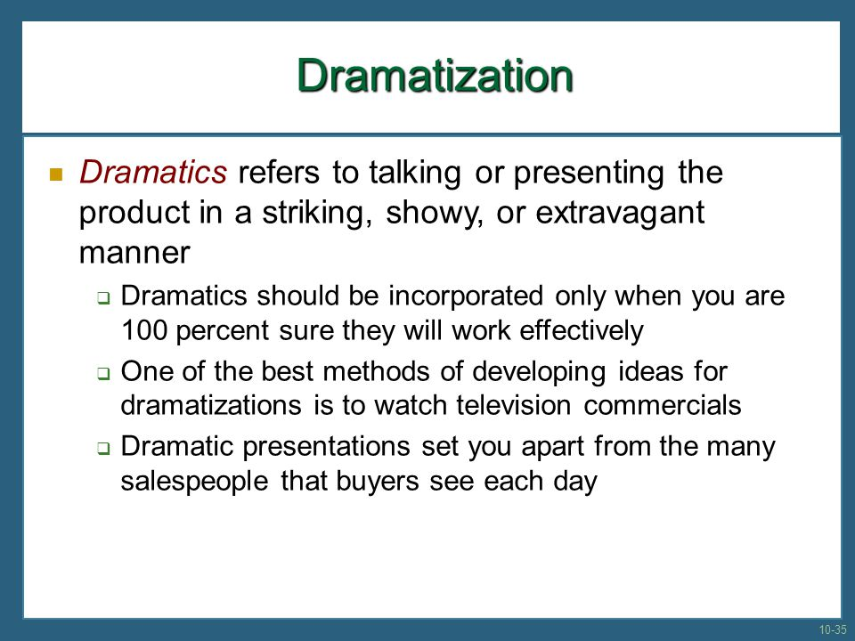Dramatization Dramatics refers to talking or presenting the product in a striking, showy, or extravagant manner.