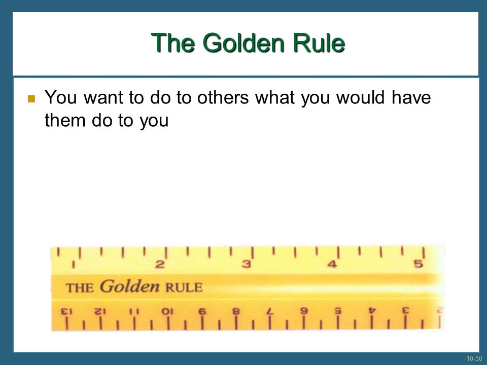 The Golden Rule You want to do to others what you would have them do to you 10-50