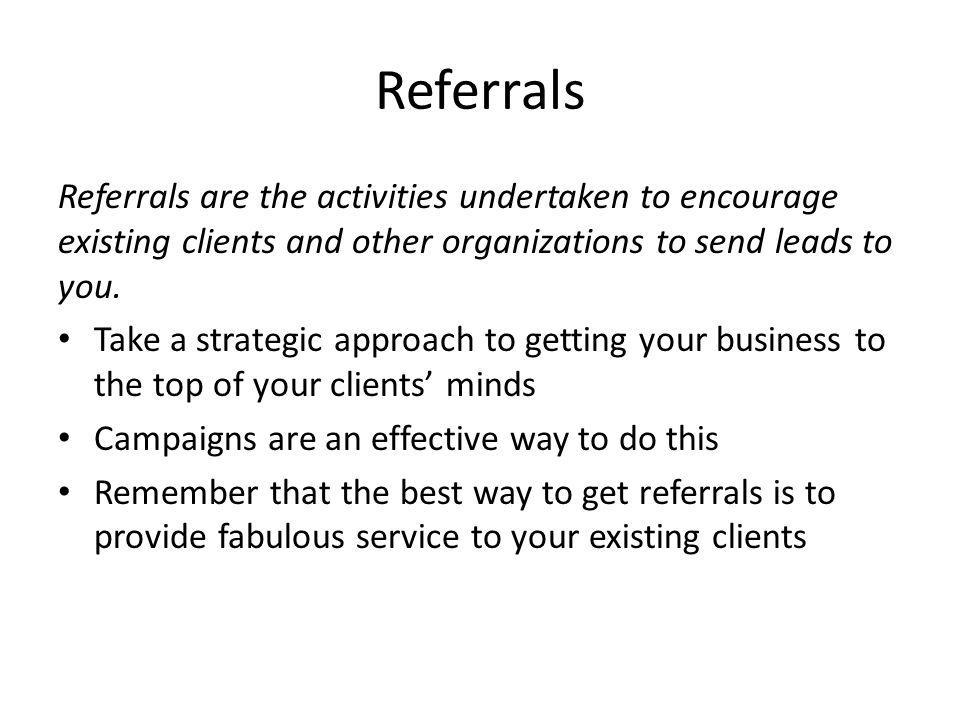 Referrals Referrals are the activities undertaken to encourage existing clients and other organizations to send leads to you.