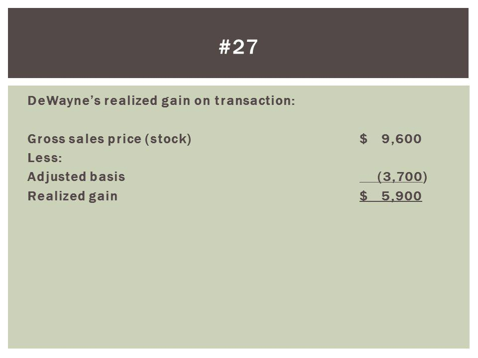 #27 DeWayne's realized gain on transaction: Gross sales price (stock) $ 9,600 Less: Adjusted basis (3,700) Realized gain $ 5,900
