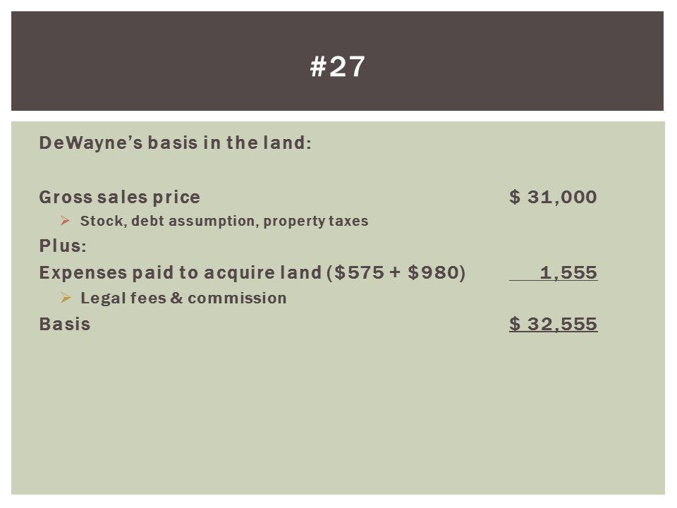 #27 DeWayne's basis in the land: Gross sales price $ 31,000 Plus: