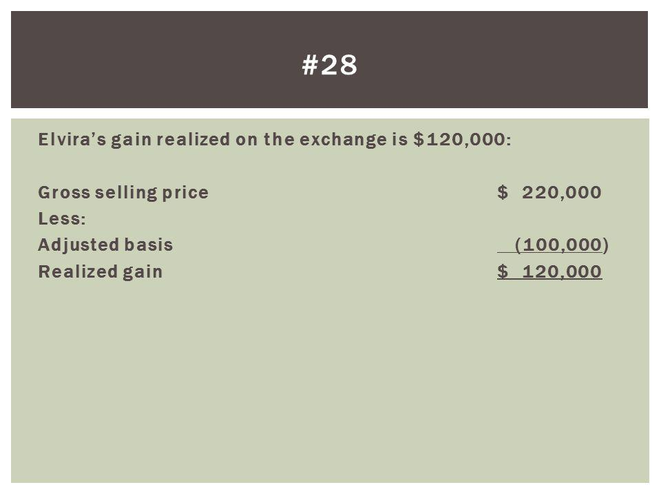 #28 Elvira's gain realized on the exchange is $120,000: Gross selling price $ 220,000 Less: Adjusted basis (100,000) Realized gain $ 120,000