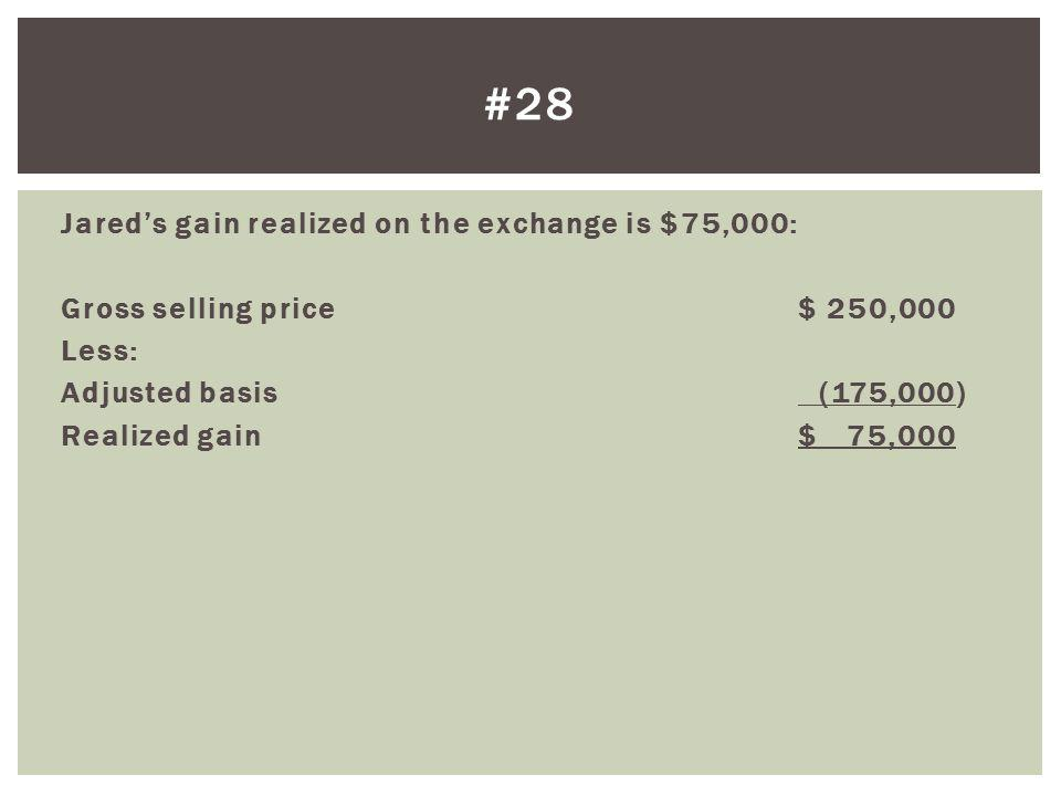 #28 Jared's gain realized on the exchange is $75,000: Gross selling price $ 250,000 Less: Adjusted basis (175,000) Realized gain $ 75,000