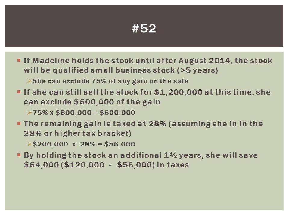 #52 If Madeline holds the stock until after August 2014, the stock will be qualified small business stock (>5 years)
