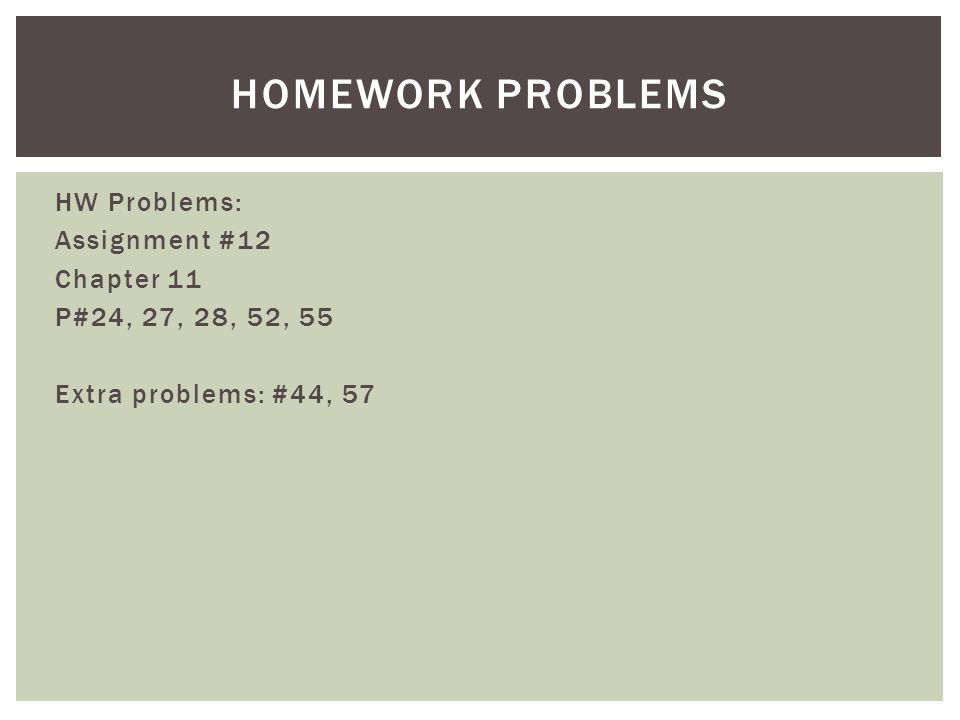 Homework Problems HW Problems: Assignment #12 Chapter 11 P#24, 27, 28, 52, 55 Extra problems: #44, 57