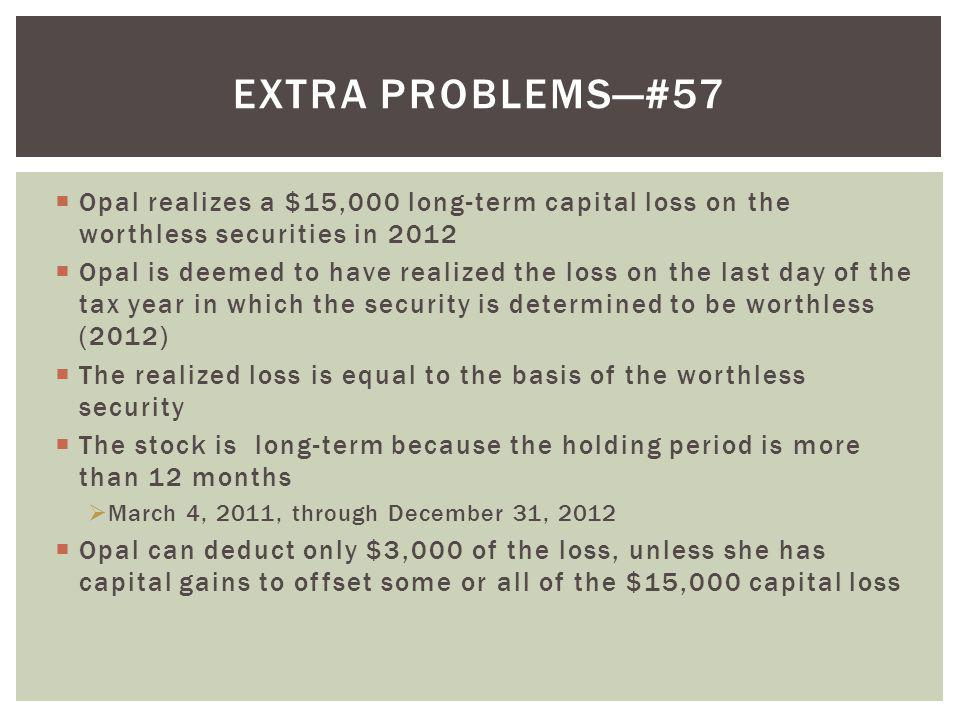 Extra problems—#57 Opal realizes a $15,000 long-term capital loss on the worthless securities in 2012.