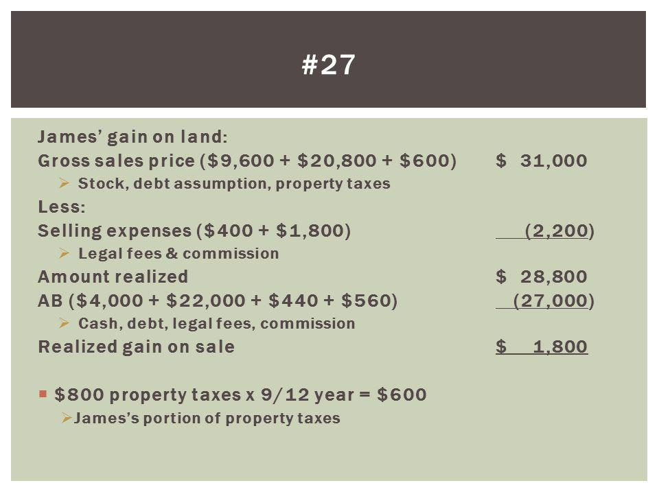 #27 James' gain on land: Gross sales price ($9,600 + $20,800 + $600) $ 31,000. Stock, debt assumption, property taxes.