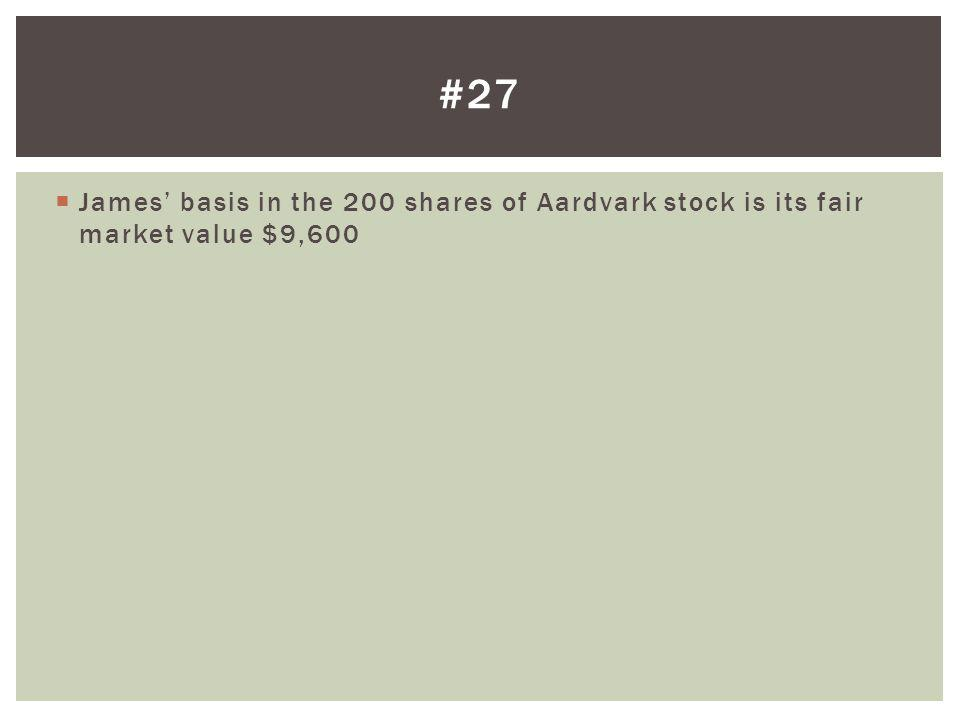 #27 James' basis in the 200 shares of Aardvark stock is its fair market value $9,600