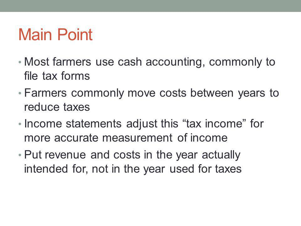 Main Point Most farmers use cash accounting, commonly to file tax forms. Farmers commonly move costs between years to reduce taxes.