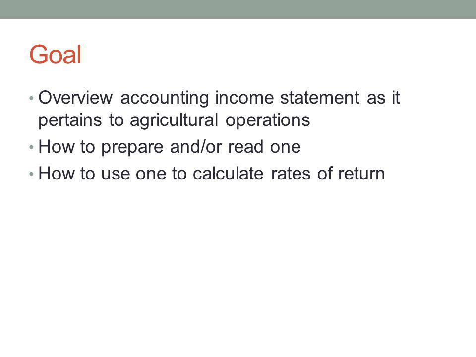 Goal Overview accounting income statement as it pertains to agricultural operations. How to prepare and/or read one.