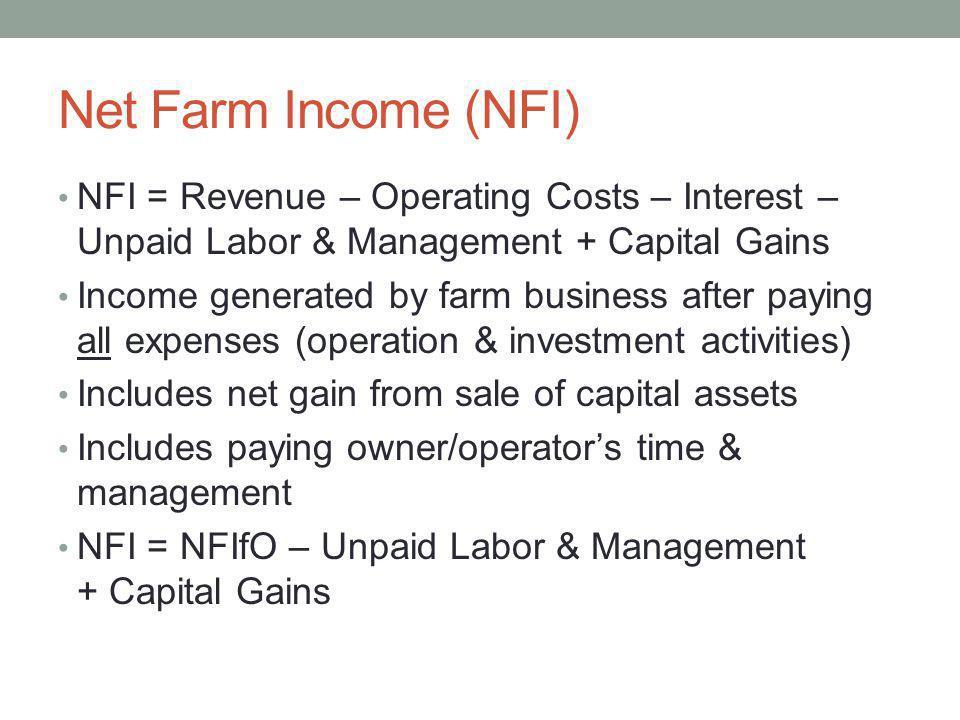 Net Farm Income (NFI) NFI = Revenue – Operating Costs – Interest – Unpaid Labor & Management + Capital Gains.