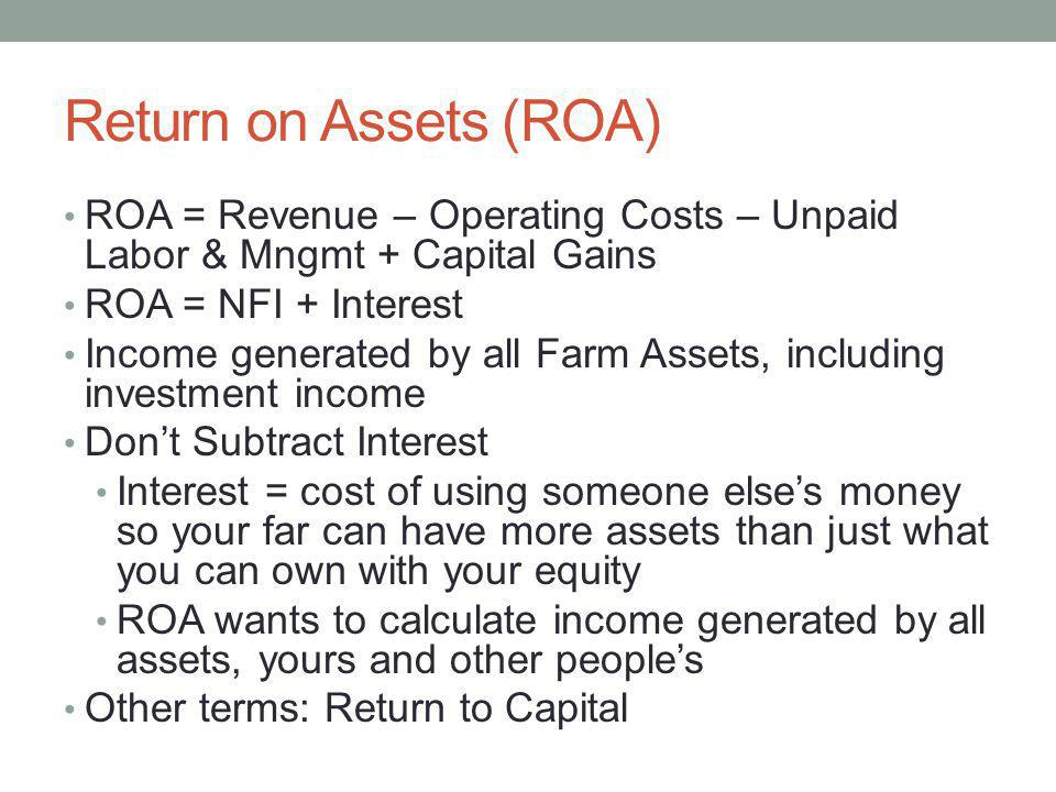 Return on Assets (ROA) ROA = Revenue – Operating Costs – Unpaid Labor & Mngmt + Capital Gains. ROA = NFI + Interest.