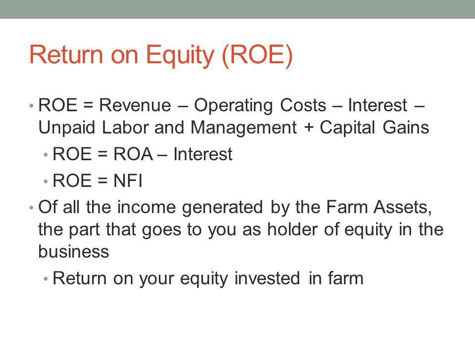 Return on Equity (ROE) ROE = Revenue – Operating Costs – Interest – Unpaid Labor and Management + Capital Gains.