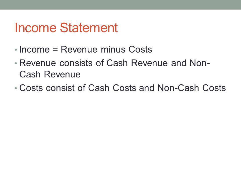 Income Statement Income = Revenue minus Costs