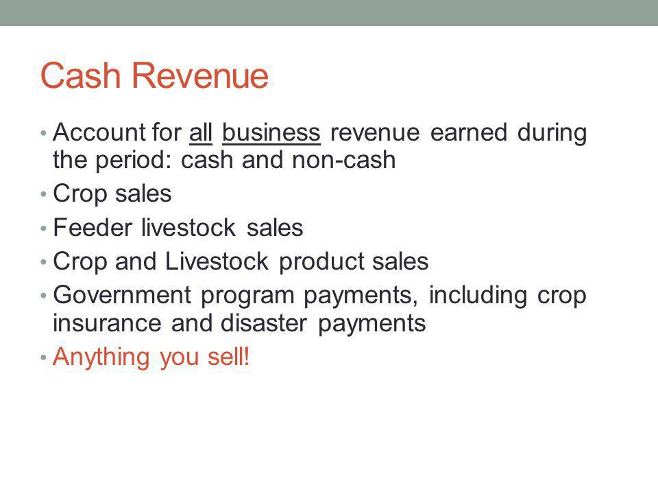 Cash Revenue Account for all business revenue earned during the period: cash and non-cash. Crop sales.