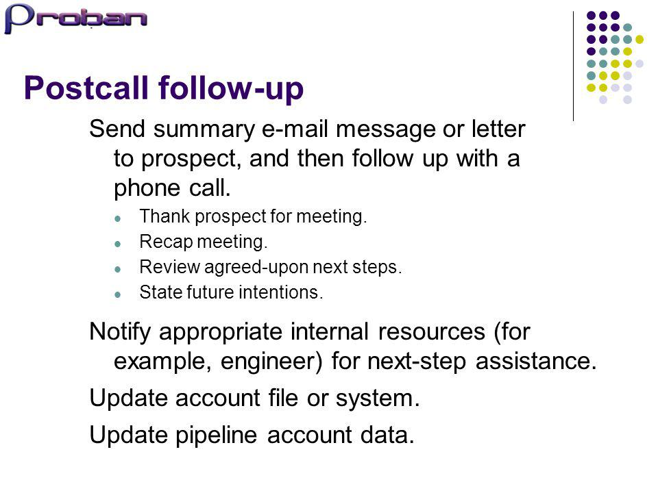 Postcall follow-up Send summary e-mail message or letter to prospect, and then follow up with a phone call.
