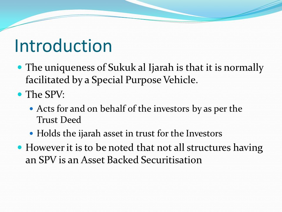 Introduction The uniqueness of Sukuk al Ijarah is that it is normally facilitated by a Special Purpose Vehicle.
