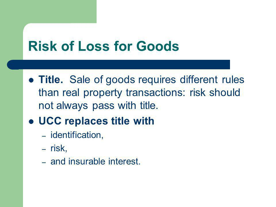 Risk of Loss for Goods Title. Sale of goods requires different rules than real property transactions: risk should not always pass with title.