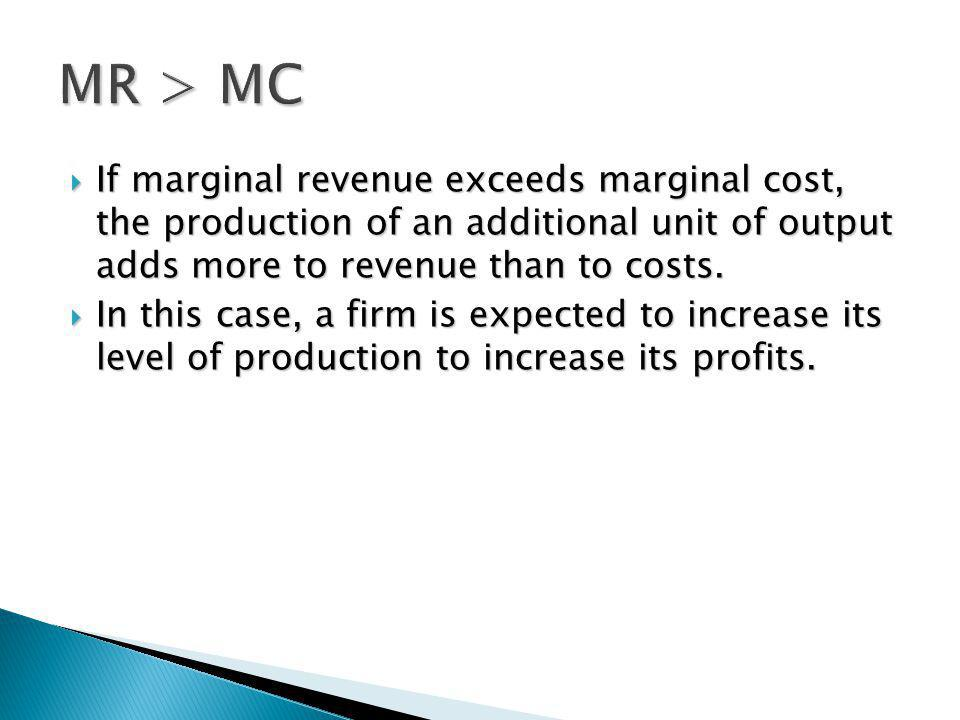 MR > MC If marginal revenue exceeds marginal cost, the production of an additional unit of output adds more to revenue than to costs.