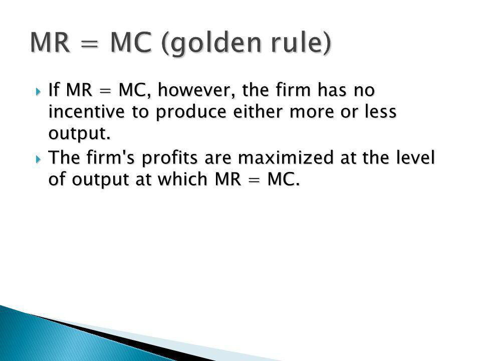 MR = MC (golden rule) If MR = MC, however, the firm has no incentive to produce either more or less output.
