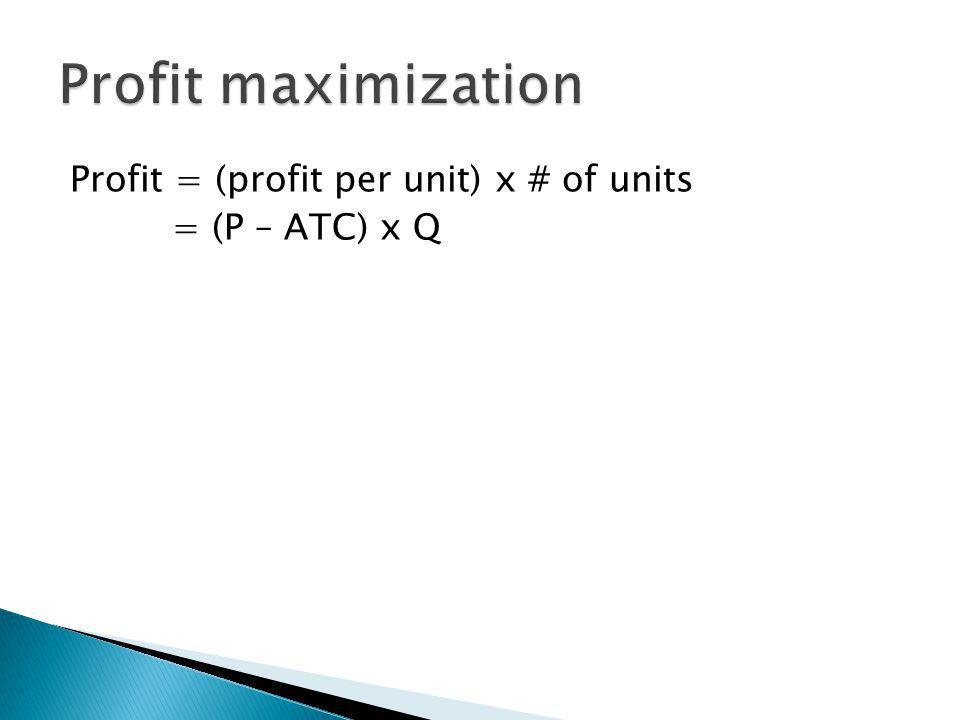Profit maximization Profit = (profit per unit) x # of units = (P – ATC) x Q