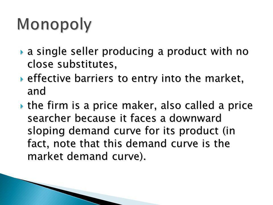 Monopoly a single seller producing a product with no close substitutes, effective barriers to entry into the market, and.