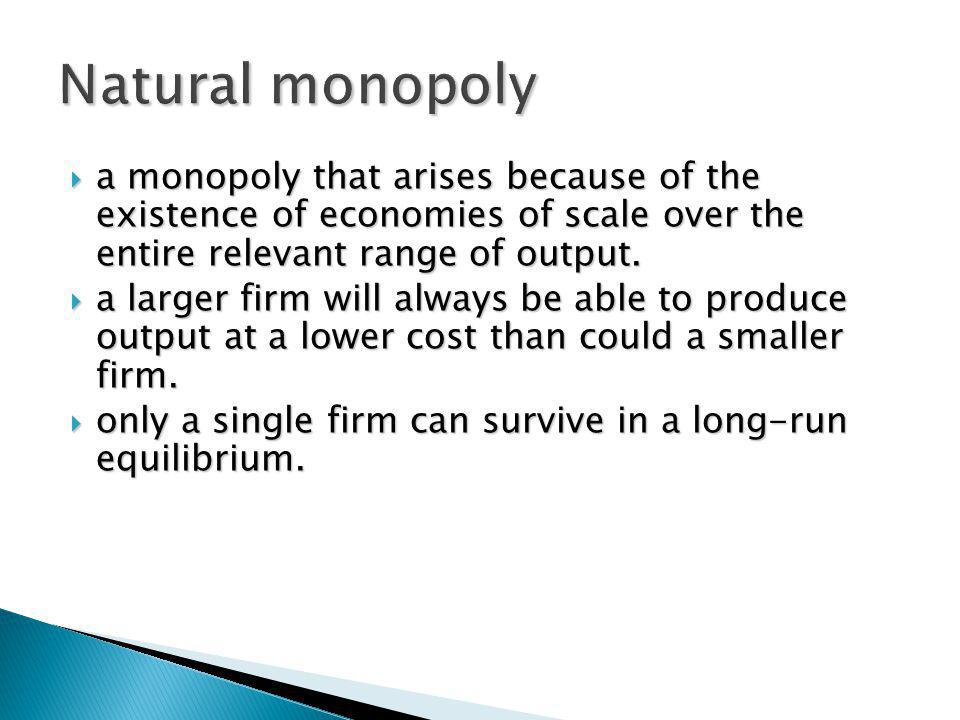 Natural monopoly a monopoly that arises because of the existence of economies of scale over the entire relevant range of output.