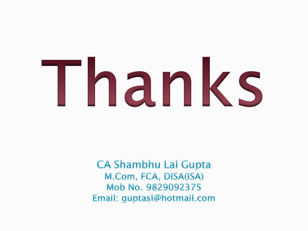 Thanks CA Shambhu Lal Gupta M.Com, FCA, DISA(ISA) Mob No. 9829092375