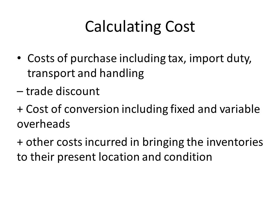 Calculating Cost Costs of purchase including tax, import duty, transport and handling. – trade discount.