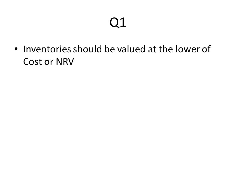Q1 Inventories should be valued at the lower of Cost or NRV