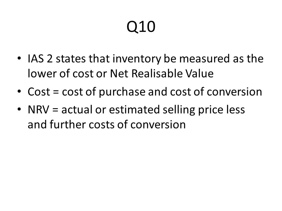 Q10 IAS 2 states that inventory be measured as the lower of cost or Net Realisable Value. Cost = cost of purchase and cost of conversion.