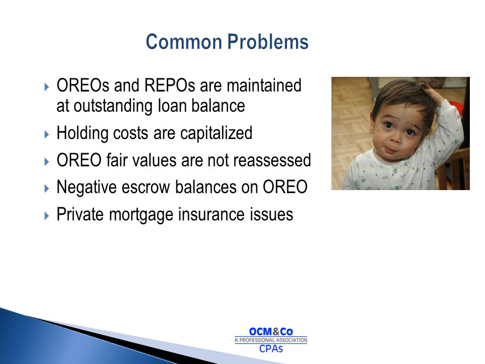 Common Problems OREOs and REPOs are maintained at outstanding loan balance. Holding costs are capitalized.