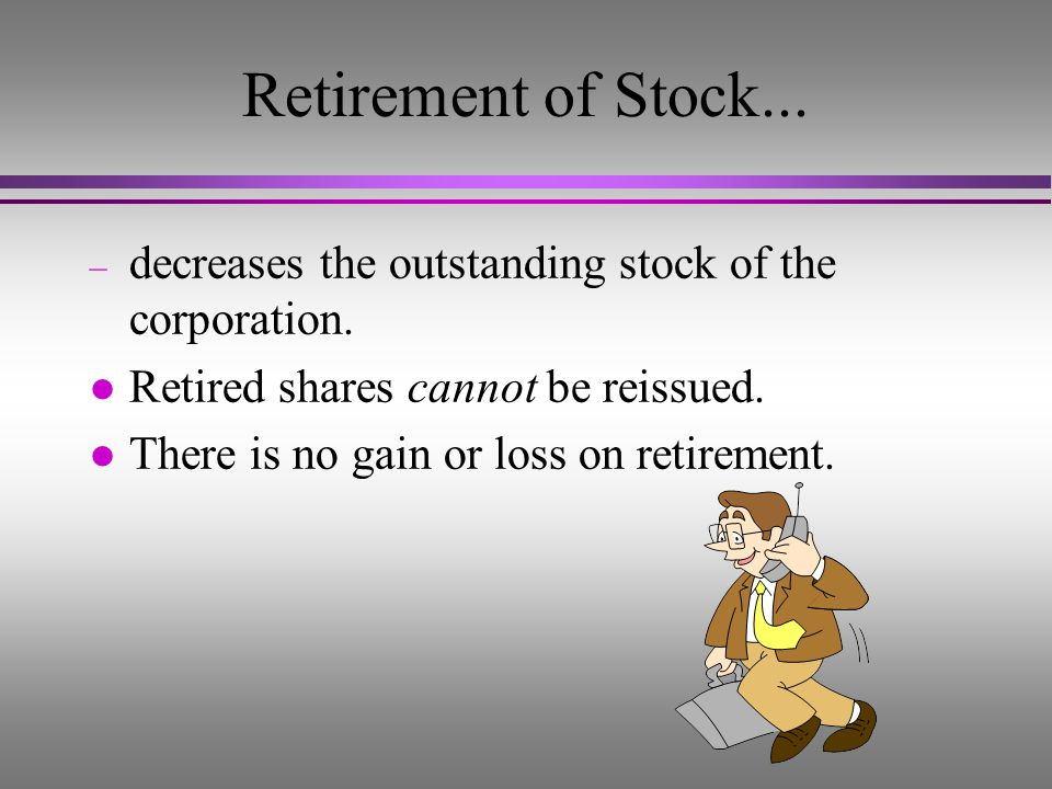 Retirement of Stock... decreases the outstanding stock of the corporation. Retired shares cannot be reissued.