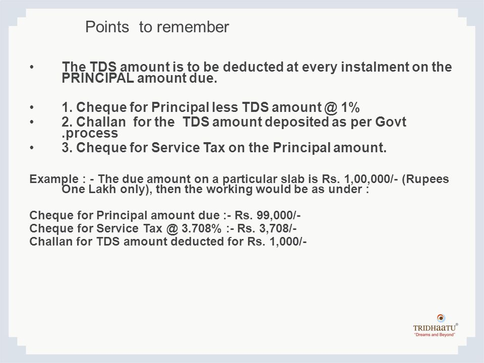 Points to remember The TDS amount is to be deducted at every instalment on the PRINCIPAL amount due.
