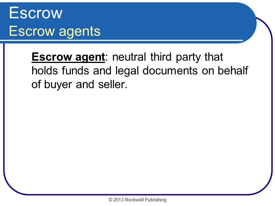 Escrow Escrow agents Escrow agent: neutral third party that holds funds and legal documents on behalf of buyer and seller.