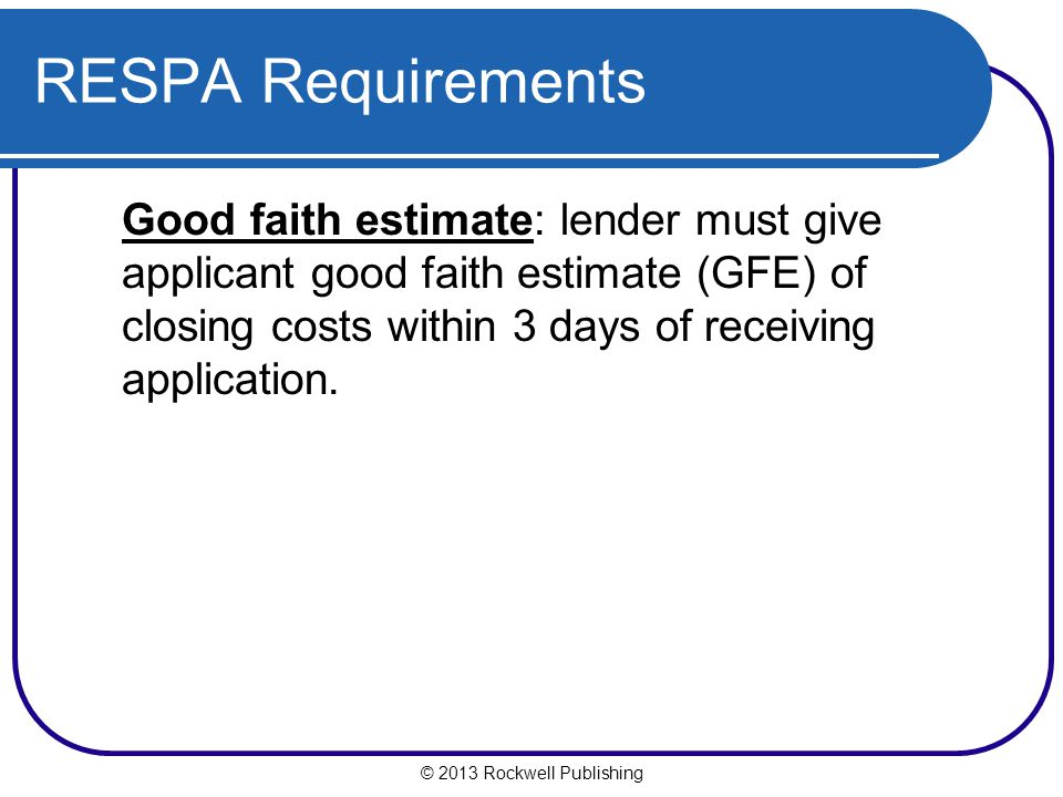 RESPA Requirements Good faith estimate: lender must give applicant good faith estimate (GFE) of closing costs within 3 days of receiving application.