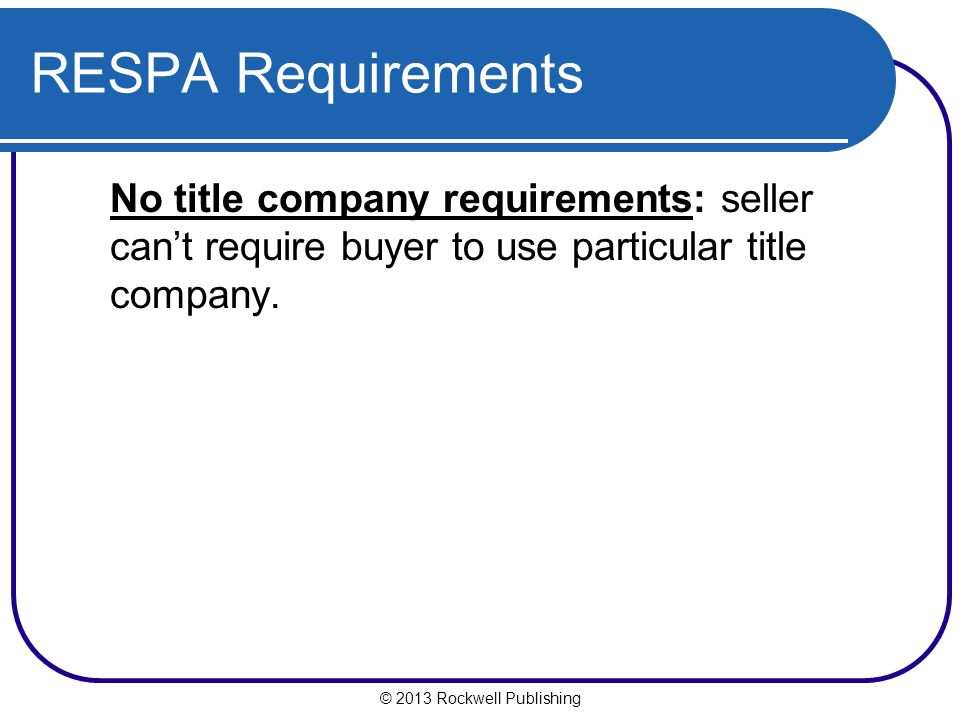 RESPA Requirements No title company requirements: seller can't require buyer to use particular title company.