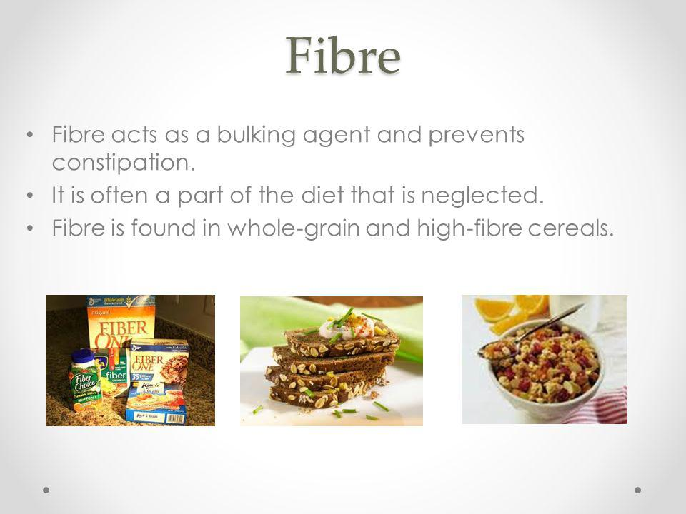 Fibre Fibre acts as a bulking agent and prevents constipation.