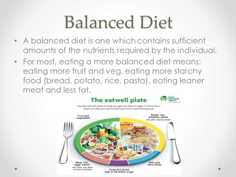 Balanced Diet A balanced diet is one which contains sufficient amounts of the nutrients required by the individual.