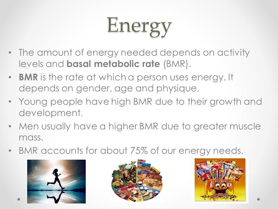 Energy The amount of energy needed depends on activity levels and basal metabolic rate (BMR).
