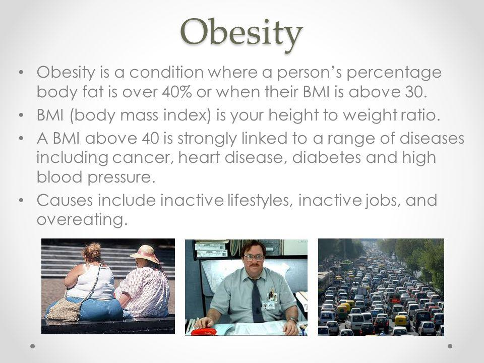Obesity Obesity is a condition where a person's percentage body fat is over 40% or when their BMI is above 30.